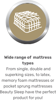 Wide range of  mattress types  From single, double and superking sizes, to latex, memory foam mattresses or pocket sprung mattresses Beauty Sleep have the perfect product for you!